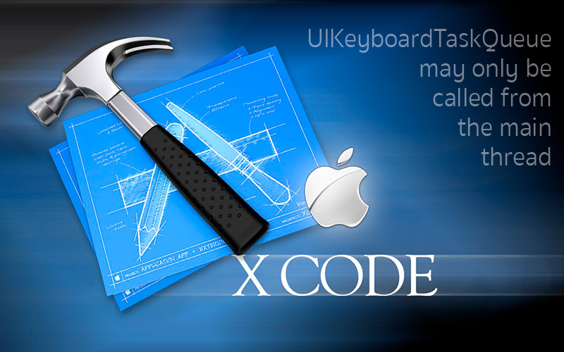 xCode - UIKeyboardTaskQueue may only be called from the main thread